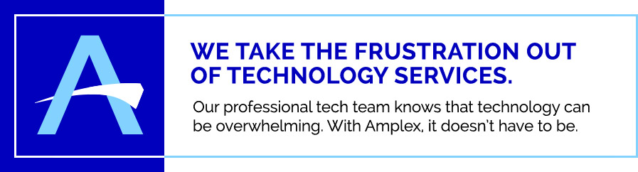 We take the frustration out of technology services. Our professional tech team knows that technology can be overwhelming. With Amplex, it doesn't have to be. | Amplex Technology Services